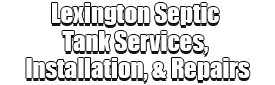 Lexington Septic Tank Services, Installation, & Repairs Logo-We offer Septic Service & Repairs, Septic Tank Installations, Septic Tank Cleaning, Commercial, Septic System, Drain Cleaning, Line Snaking, Portable Toilet, Grease Trap Pumping & Cleaning, Septic Tank Pumping, Sewage Pump, Sewer Line Repair, Septic Tank Replacement, Septic Maintenance, Sewer Line Replacement, Porta Potty Rentals